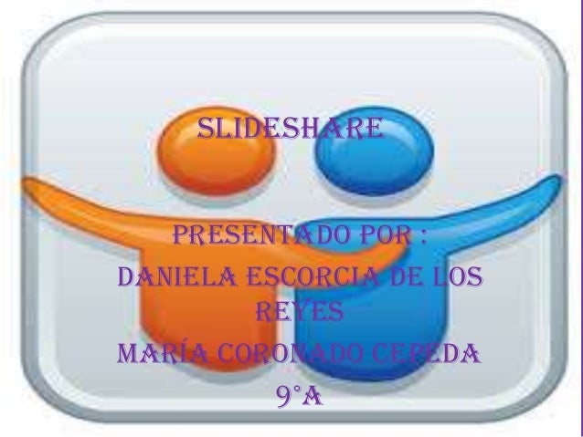 Slideshare Presentado por : Daniela Escorcia De Los Reyes María Coronado Cepeda 9°a