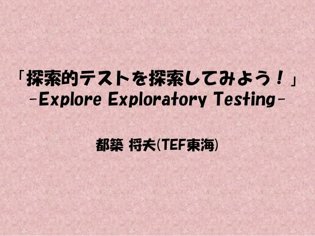 「探索的テストを探索してみよう!」 -Explore Exploratory Testing都築 将夫(TEF東海)