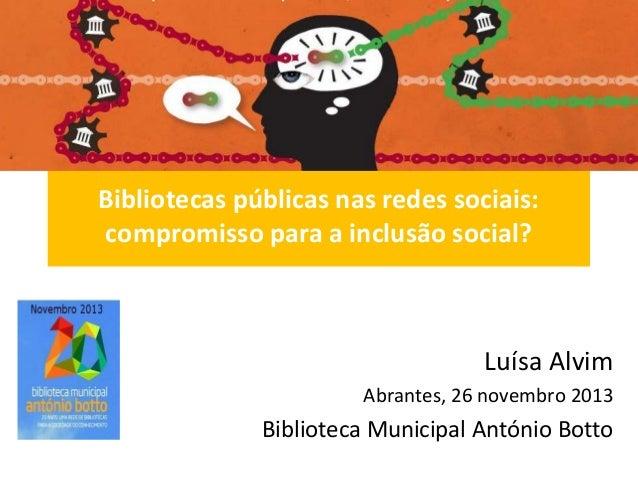 Bibliotecas públicas nas redes sociais: compromisso para a inclusão social?  Luísa Alvim Abrantes, 26 novembro 2013  Bibli...