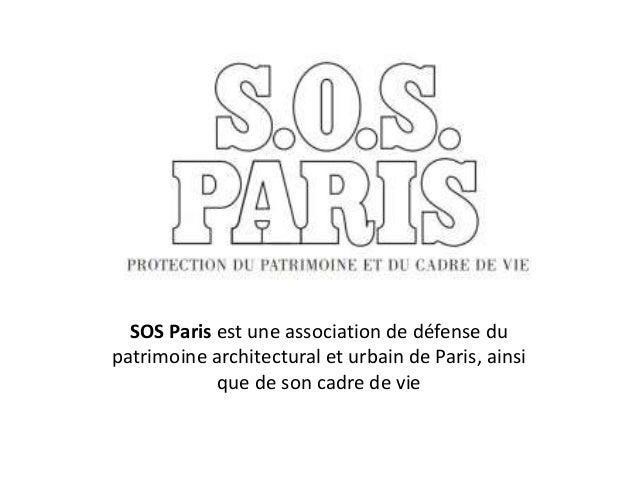 SOS Paris est une association de défense du patrimoine architectural et urbain de Paris, ainsi que de son cadre de vie