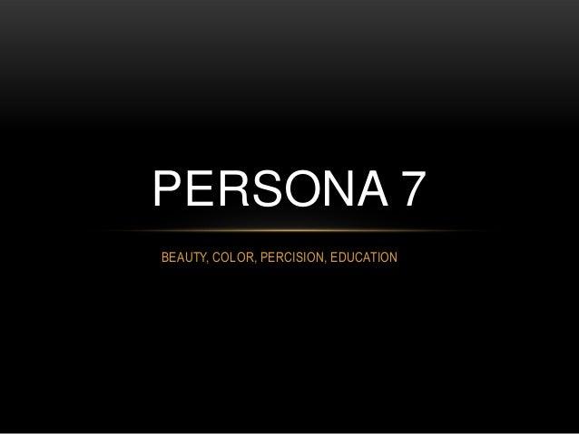 PERSONA 7 BEAUTY, COLOR, PERCISION, EDUCATION