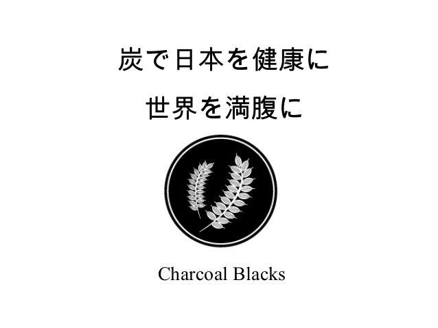 炭で日本を健康に 世界を満腹に  Charcoal Blacks