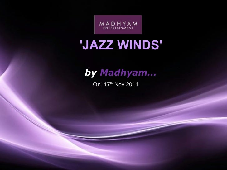 'JAZZ WINDS'  by  Madhyam… On  17 th  Nov 2011