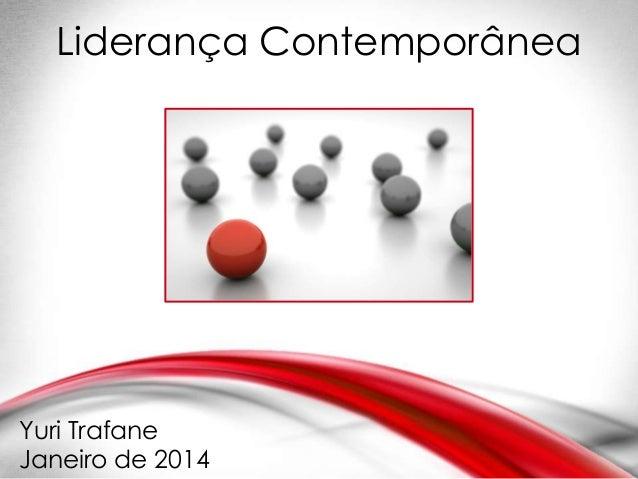 Liderança Contemporânea  Yuri Trafane Janeiro de 2014