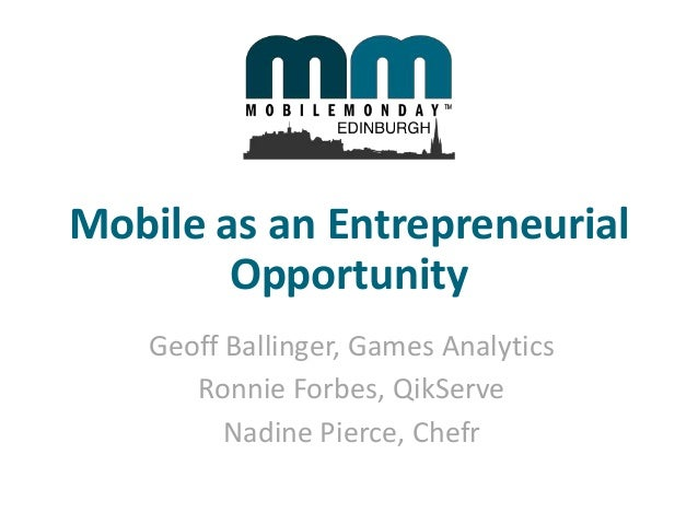 Mobile as an Entrepreneurial Opportunity Geoff Ballinger, Games Analytics Ronnie Forbes, QikServe Nadine Pierce, Chefr