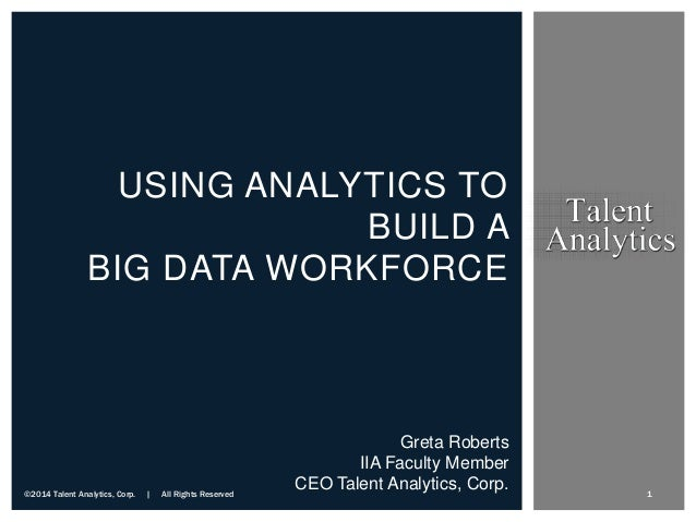 USING ANALYTICS TO BUILD A BIG DATA WORKFORCE Greta Roberts IIA Faculty Member CEO Talent Analytics, Corp.©2014 Talent Ana...