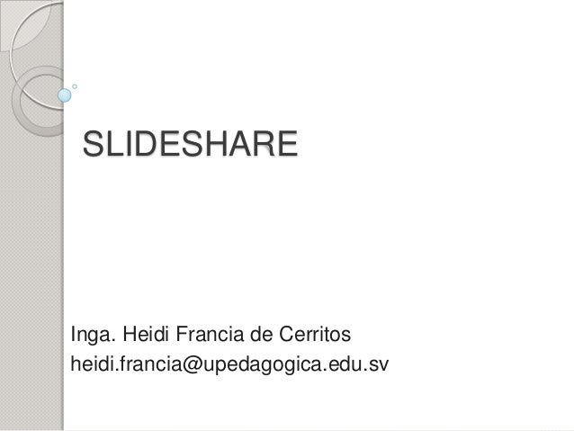 SLIDESHARE  Inga. Heidi Francia de Cerritos heidi.francia@upedagogica.edu.sv
