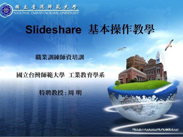 Slideshare 基本操作教學 職業訓練師資培訓 國立台灣師範大學 工業教育學系 特聘教授 : 周 明