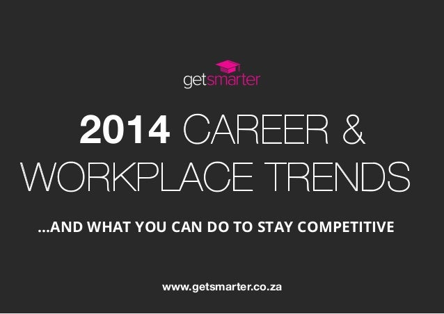 2014 CAREER & WORKPLACE TRENDS …AND WHAT YOU CAN DO TO STAY COMPETITIVE www.getsmarter.co.za