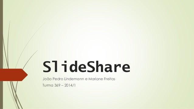 SlideShare João Pedro Lindemann e Mariane Freitas Turma 369 – 2014/1