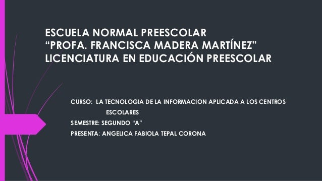 """ESCUELA NORMAL PREESCOLAR """"PROFA. FRANCISCA MADERA MARTÍNEZ"""" LICENCIATURA EN EDUCACIÓN PREESCOLAR CURSO: LA TECNOLOGIA DE ..."""