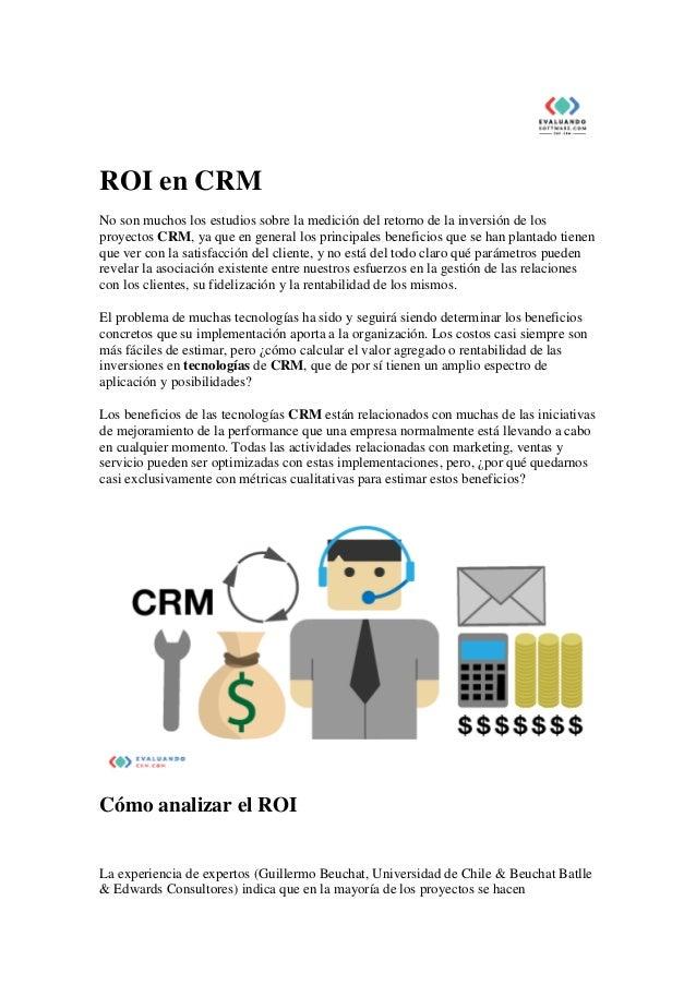 ROI en CRM No son muchos los estudios sobre la medición del retorno de la inversión de los proyectos CRM, ya que en genera...