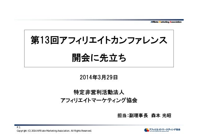 Copyright (C) 2014 Affiliate Marketing Association. All Rights Reserved. P.1 第13回アフィリエイトカンファレンス 開会に先立ち 2014年3月29日 特定非営利活動法...