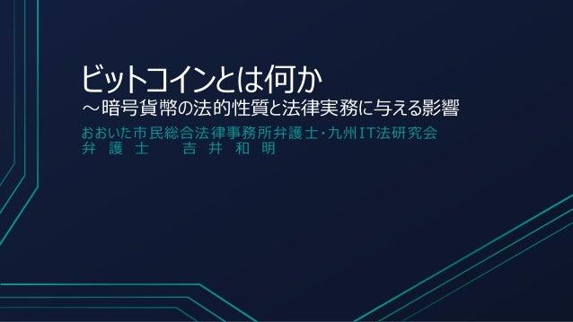 ビットコインとは何か ~暗号貨幣の法的性質と法律実務に与える影響 おおいた市民総合法律事務所弁護士・九州IT法研究会 弁 護 士 吉 井 和 明