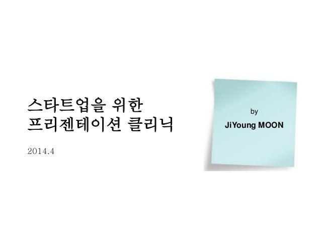 스타트업을 위한 프리젠테이션 클리닉 2014.4 by JiYoung MOON