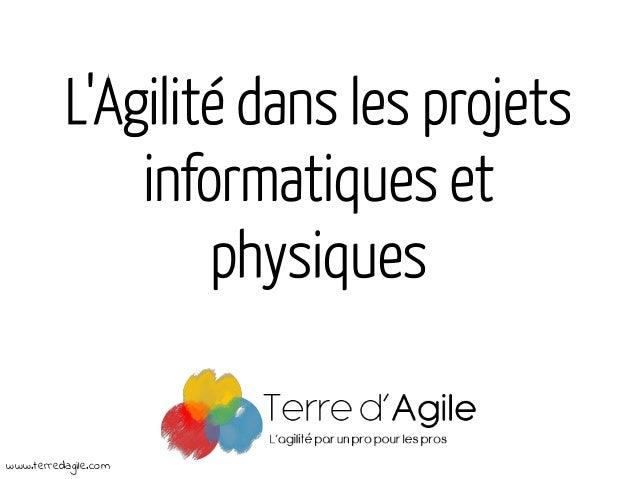 L'Agilité dans les projets informatiques et physiques www.terredagile.com
