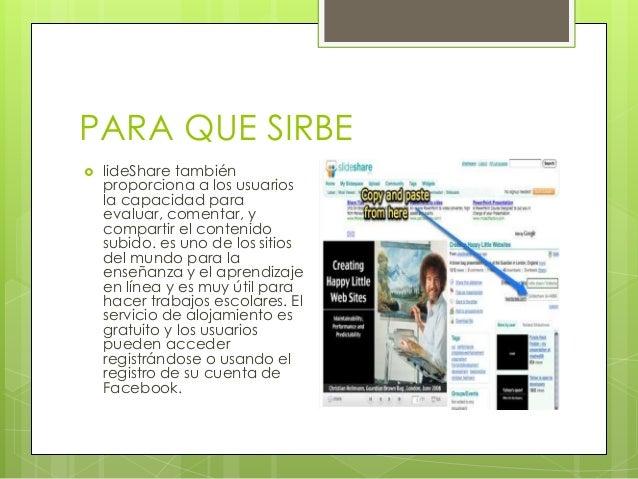 PARA QUE SIRBE  lideShare también proporciona a los usuarios la capacidad para evaluar, comentar, y compartir el contenid...