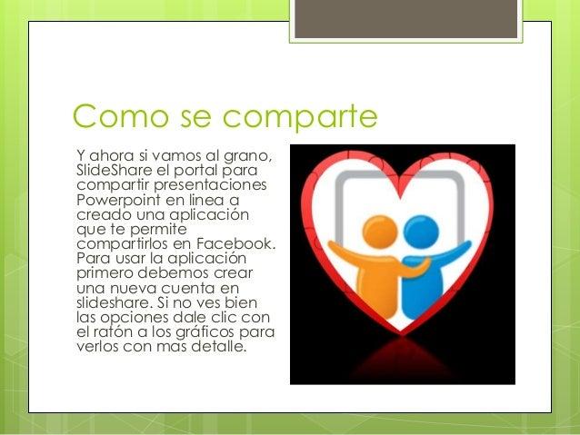 Como se comparte Y ahora si vamos al grano, SlideShare el portal para compartir presentaciones Powerpoint en linea a cread...
