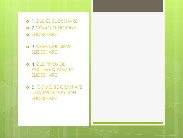  1.QUE ES SLIDESHARE  2.COMO FUNCIONA  SLIDESHARE  3.PARA QUE SIRVE SLIDESHARE  4.QUE TIPOS DE ARCHIVOS ADMITE SLIDES...