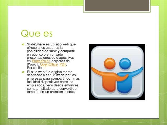 Que es  SlideShare es un sitio web que ofrece a los usuarios la posibilidad de subir y compartir en público o en privado ...