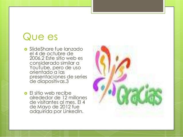 Que es  SlideShare fue lanzado el 4 de octubre de 2006.2 Este sitio web es considerado similar a YouTube, pero de uso ori...