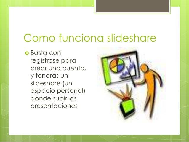 Como funciona slideshare  Basta con registrase para crear una cuenta, y tendrás un slideshare (un espacio personal) donde...