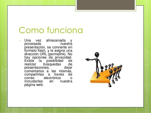 Como funciona • Una vez almacenada y procesada nuestra presentación, se convierte en formato flash, y le asigna una direcc...