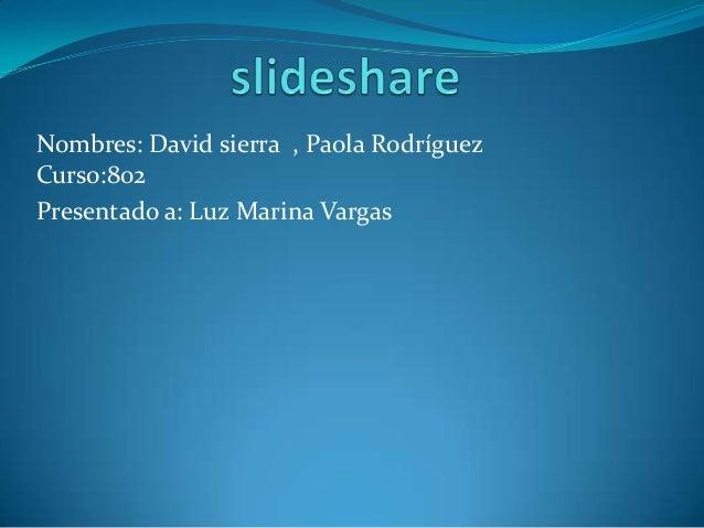 Nombres: David sierra , Paola Rodríguez Curso:802 Presentado a: Luz Marina Vargas