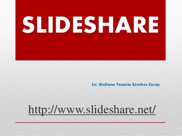 SLIDESHARE Lic. Giuliana Yesenia Sánchez Curay http://www.slideshare.net/