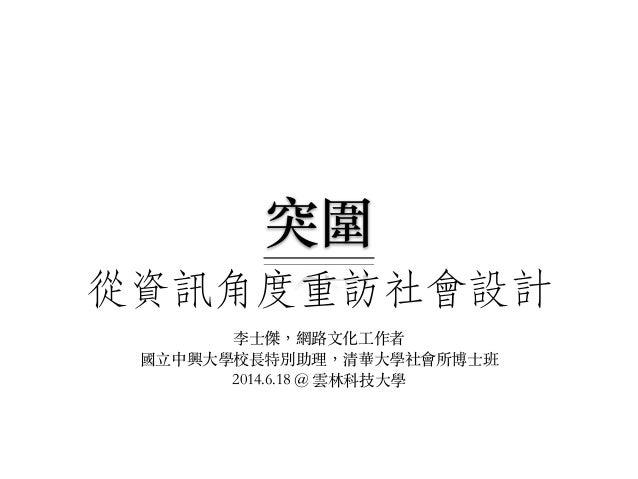 從資訊角度重訪社會設計 李⼠士傑,網路⽂文化⼯工作者 國⽴立中興⼤大學校長特別助理,清華⼤大學社會所博⼠士班 2014.6.18 @ 雲林科技⼤大學 突圍