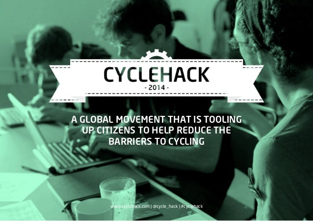 A GLOBAL MOVEMENT THAT IS TOOLING UP CITIZENS TO HELP REDUCE THE BARRIERS TO CYCLING www.cyclehack.com | @cycle_hack | #cy...