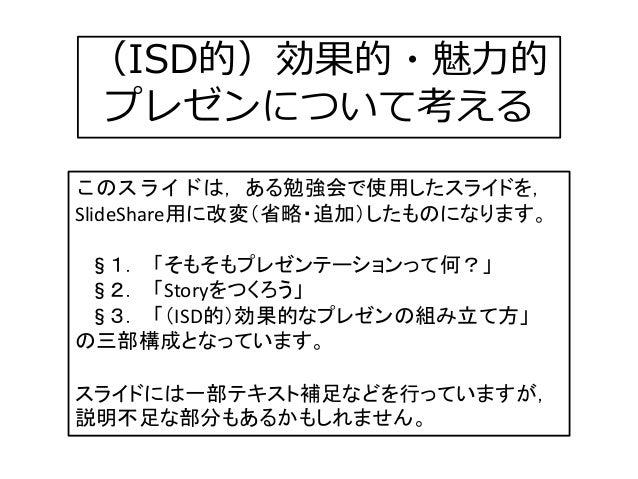 (ISD的)効果的・魅力的 プレゼンについて考える このスライドは,ある勉強会で使用したスライドを, SlideShare用に改変(省略・追加)したものになります。 §1. 「そもそもプレゼンテーションって何?」 §2. 「Storyをつくろう...