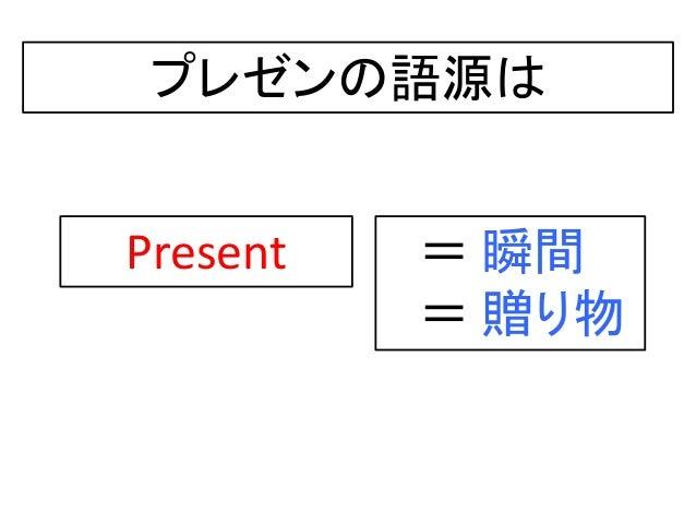 プレゼンの語源は Present = 瞬間 = 贈り物