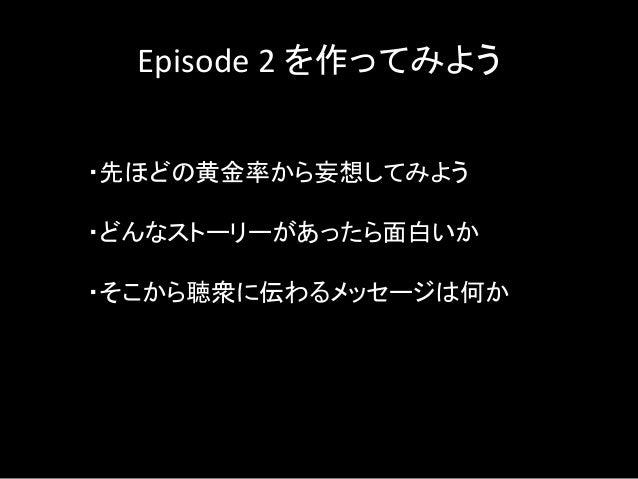 Episode 2 を作ってみよう ・先ほどの黄金率から妄想してみよう ・どんなストーリーがあったら面白いか ・そこから聴衆に伝わるメッセージは何か