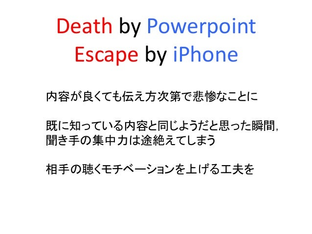 Death by Powerpoint Escape by iPhone 内容が良くても伝え方次第で悲惨なことに 既に知っている内容と同じようだと思った瞬間, 聞き手の集中力は途絶えてしまう 相手の聴くモチベーションを上げる工夫を