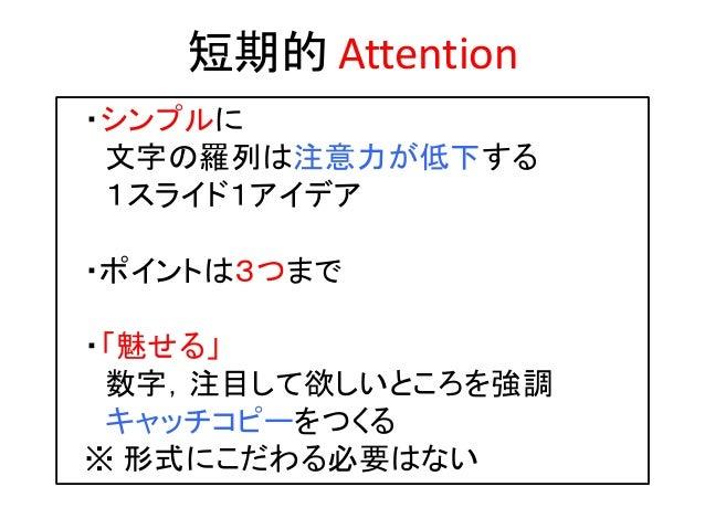 短期的 Attention ・シンプルに 文字の羅列は注意力が低下する 1スライド1アイデア ・ポイントは3つまで ・「魅せる」 数字,注目して欲しいところを強調 キャッチコピーをつくる ※ 形式にこだわる必要はない