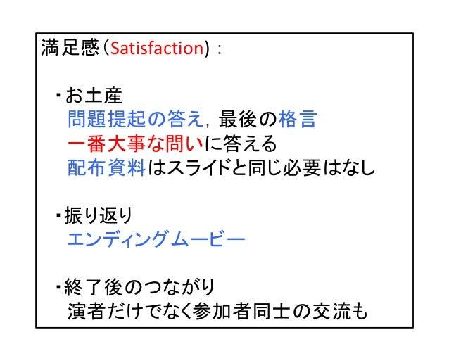 満足感(Satisfaction) : ・お土産 問題提起の答え,最後の格言 一番大事な問いに答える 配布資料はスライドと同じ必要はなし ・振り返り エンディングムービー ・終了後のつながり 演者だけでなく参加者同士の交流も