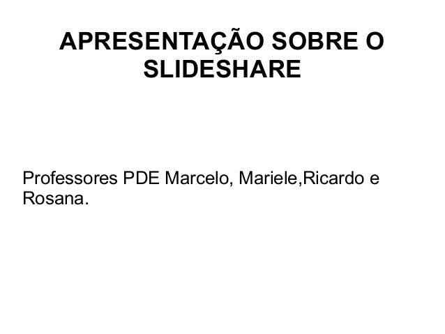 APRESENTAÇÃO SOBRE O SLIDESHARE Professores PDE Marcelo, Mariele,Ricardo e Rosana.