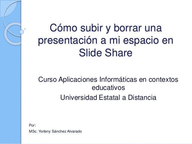 Cómo subir y borrar una presentación a mi espacio en Slide Share Curso Aplicaciones Informáticas en contextos educativos U...