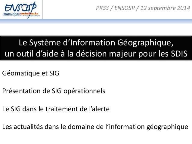 PRS3 / ENSOSP / 12 septembre 2014  Le Système d'Information Géographique,  un outil d'aide à la décision majeur pour les S...