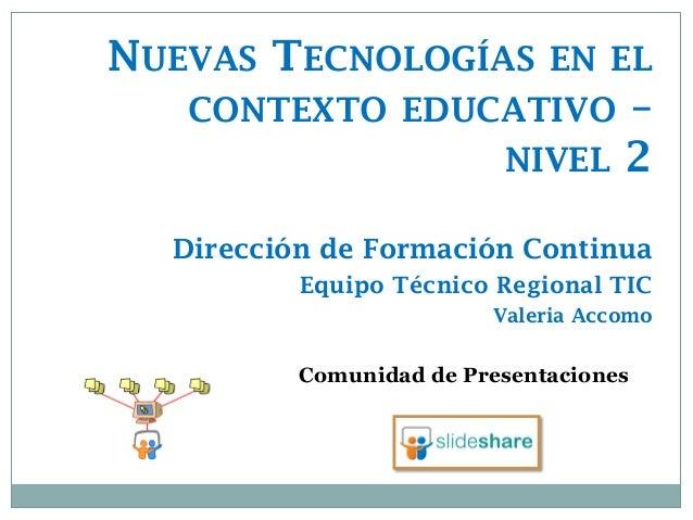 Comunidad de Presentaciones  NUEVAS TECNOLOGÍAS EN EL CONTEXTO EDUCATIVO – NIVEL 2 Dirección de Formación Continua  Equipo...