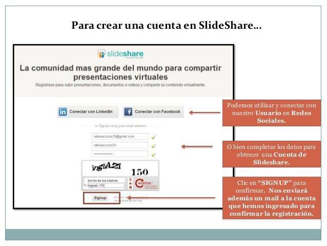 Para crear una cuenta en SlideShare…  Podemos utilizar y conectar con nuestro Usuario en Redes Sociales.  O bien completar...