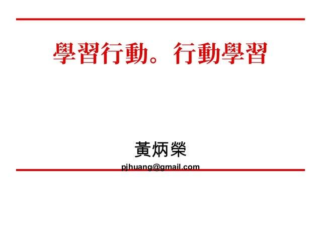 學習行動。行動學習  黃炳榮  pjhuang@gmail.com