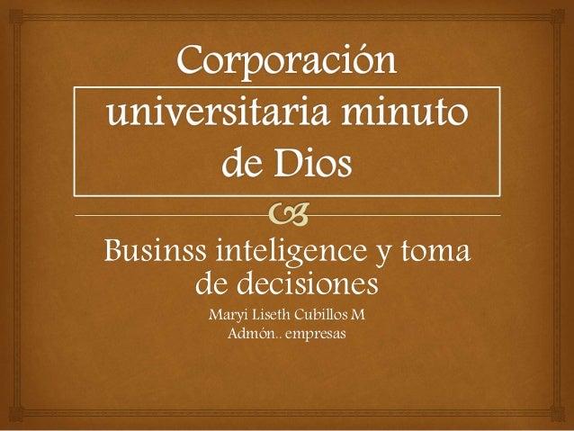 Businss inteligence y toma  de decisiones  Maryi Liseth Cubillos M  Admón.. empresas