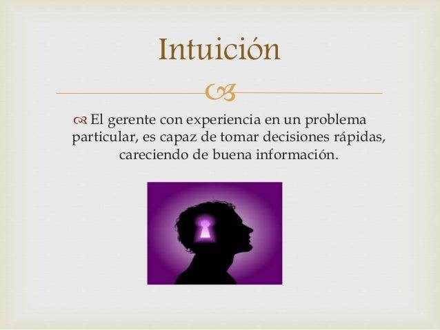 Intuición     El gerente con experiencia en un problema  particular, es capaz de tomar decisiones rápidas,  careciendo d...