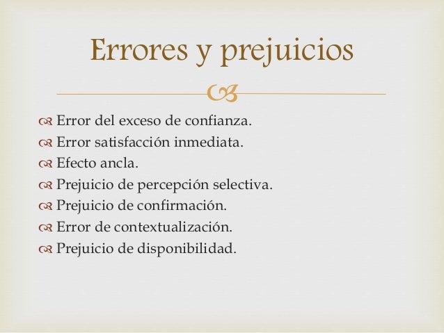 Errores y prejuicios     Error del exceso de confianza.   Error satisfacción inmediata.   Efecto ancla.   Prejuicio d...