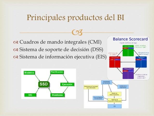 Principales productos del BI     Cuadros de mando integrales (CMI)   Sistema de soporte de decisión (DSS)   Sistema de...