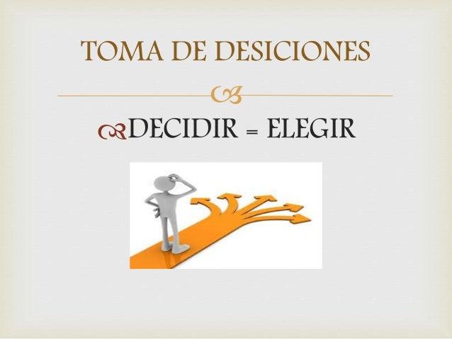 TOMA DE DESICIONES    DECIDIR = ELEGIR