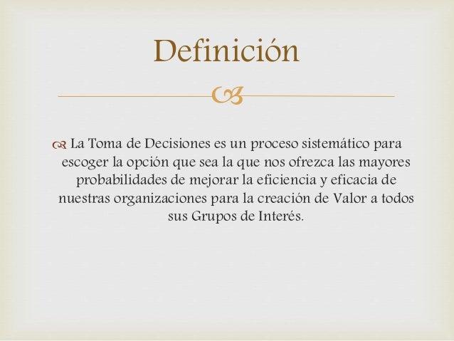 Definición     La Toma de Decisiones es un proceso sistemático para  escoger la opción que sea la que nos ofrezca las ma...