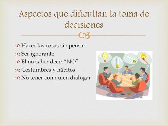 """Aspectos que dificultan la toma de  decisiones     Hacer las cosas sin pensar   Ser ignorante   El no saber decir """"NO""""..."""